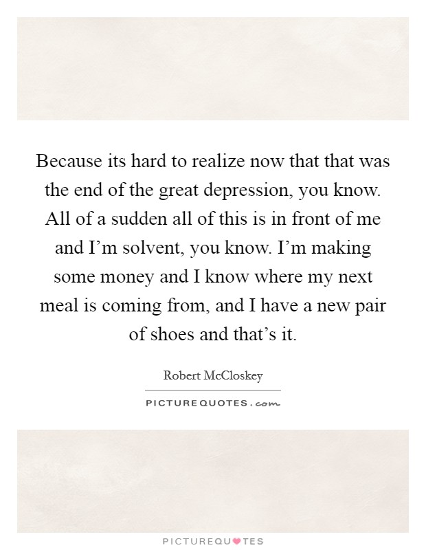 Because its hard to realize now that that was the end of the great depression, you know. All of a sudden all of this is in front of me and I'm solvent, you know. I'm making some money and I know where my next meal is coming from, and I have a new pair of shoes and that's it Picture Quote #1
