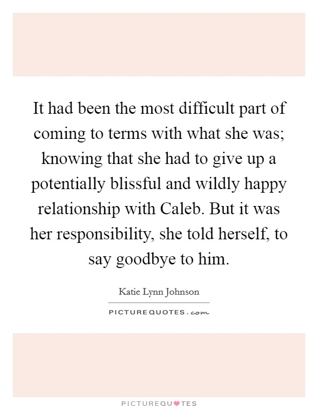 It had been the most difficult part of coming to terms with what she was; knowing that she had to give up a potentially blissful and wildly happy relationship with Caleb. But it was her responsibility, she told herself, to say goodbye to him. Picture Quote #1