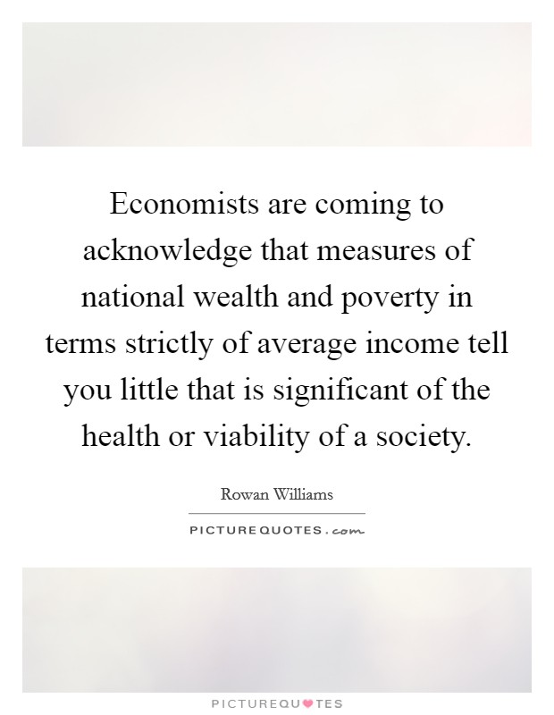 Economists are coming to acknowledge that measures of national wealth and poverty in terms strictly of average income tell you little that is significant of the health or viability of a society Picture Quote #1