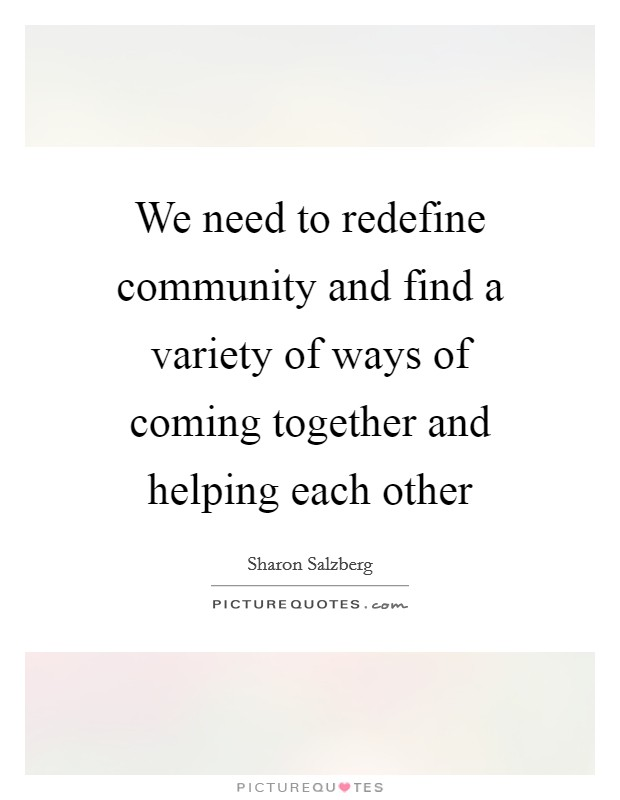 We need to redefine community and find a variety of ways of coming together and helping each other Picture Quote #1