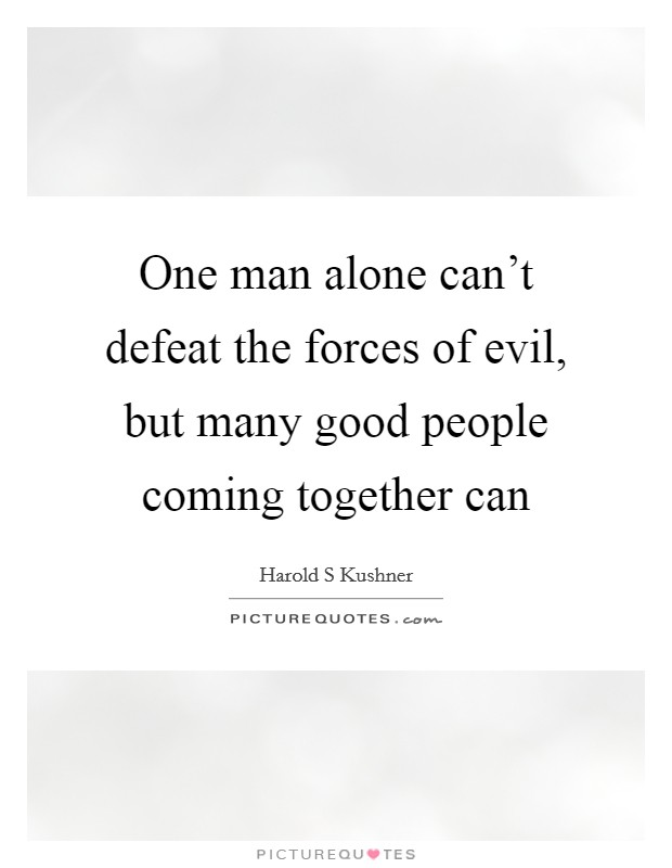 One man alone can't defeat the forces of evil, but many good people coming together can Picture Quote #1