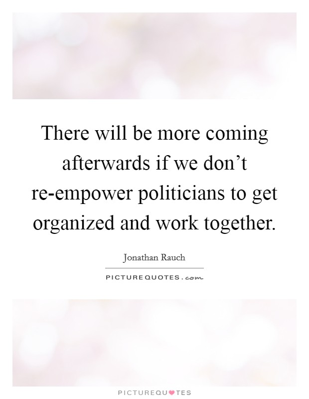 There will be more coming afterwards if we don't re-empower politicians to get organized and work together Picture Quote #1