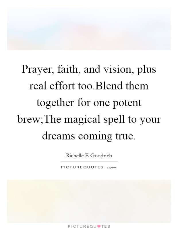 Prayer, faith, and vision, plus real effort too.Blend them together for one potent brew;The magical spell to your dreams coming true Picture Quote #1