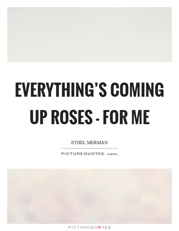 Everything's coming up roses - for me Picture Quote #1