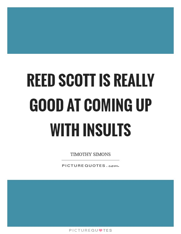 Reed Scott is really good at coming up with insults Picture Quote #1
