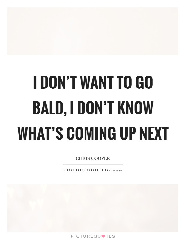 I don't want to go bald, I don't know what's coming up next Picture Quote #1
