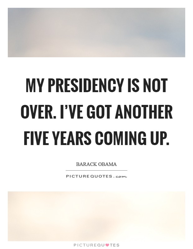 My presidency is not over. I've got another five years coming up Picture Quote #1