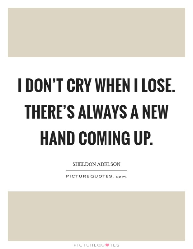 I don't cry when I lose. There's always a new hand coming up Picture Quote #1