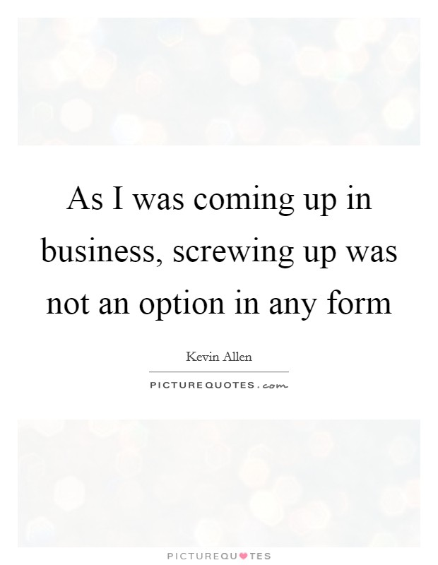 As I was coming up in business, screwing up was not an option in any form Picture Quote #1