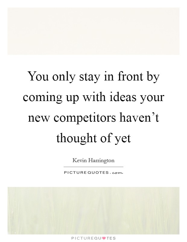 You only stay in front by coming up with ideas your new competitors haven't thought of yet Picture Quote #1