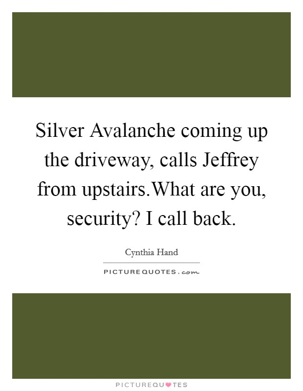 Silver Avalanche coming up the driveway, calls Jeffrey from upstairs.What are you, security? I call back Picture Quote #1