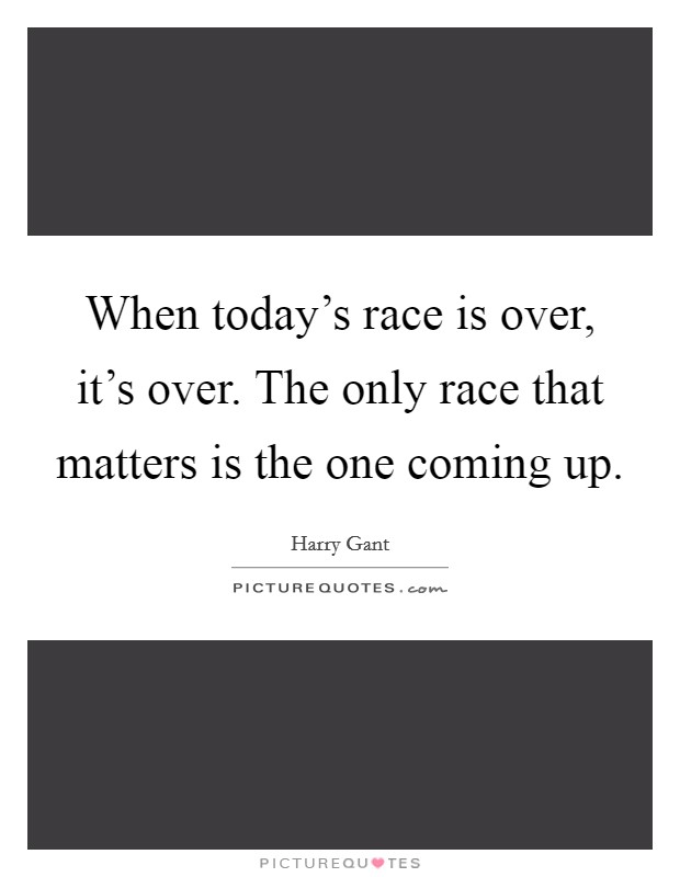 When today's race is over, it's over. The only race that matters is the one coming up Picture Quote #1