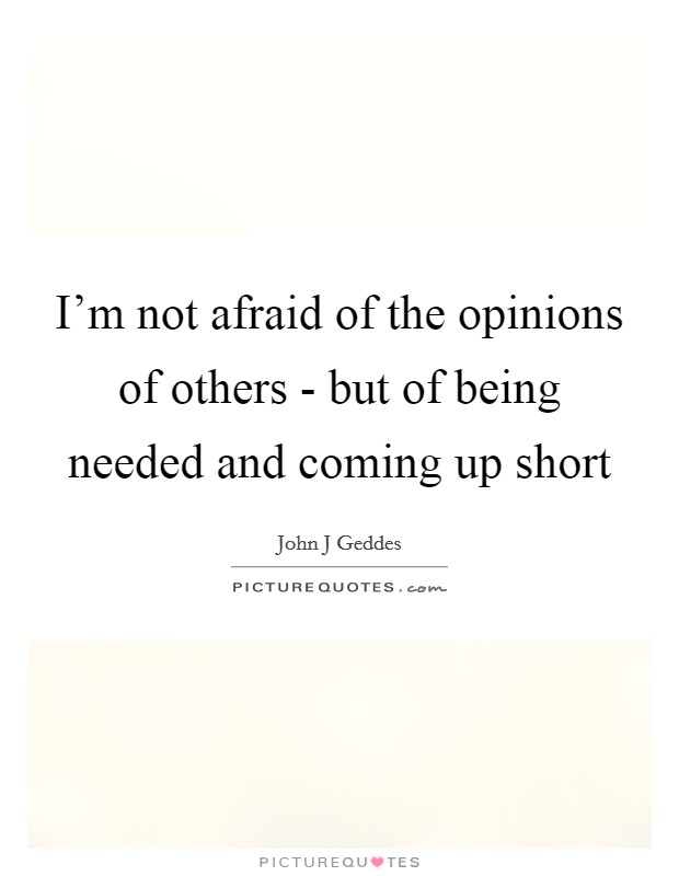 I'm not afraid of the opinions of others - but of being needed and coming up short Picture Quote #1