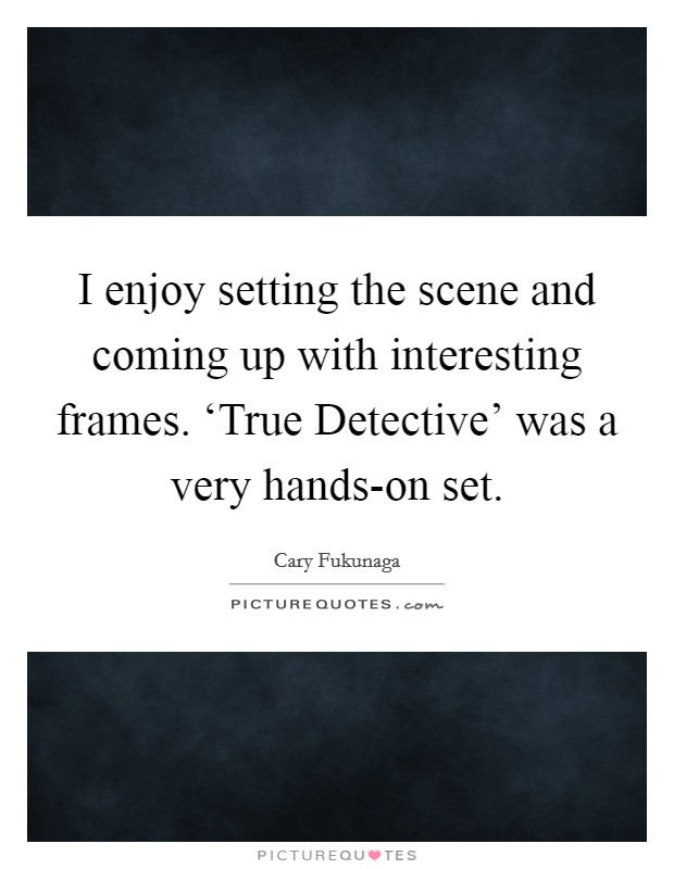 I enjoy setting the scene and coming up with interesting frames. 'True Detective' was a very hands-on set Picture Quote #1