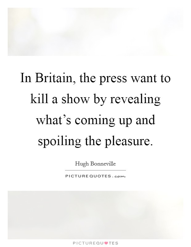 In Britain, the press want to kill a show by revealing what's coming up and spoiling the pleasure Picture Quote #1