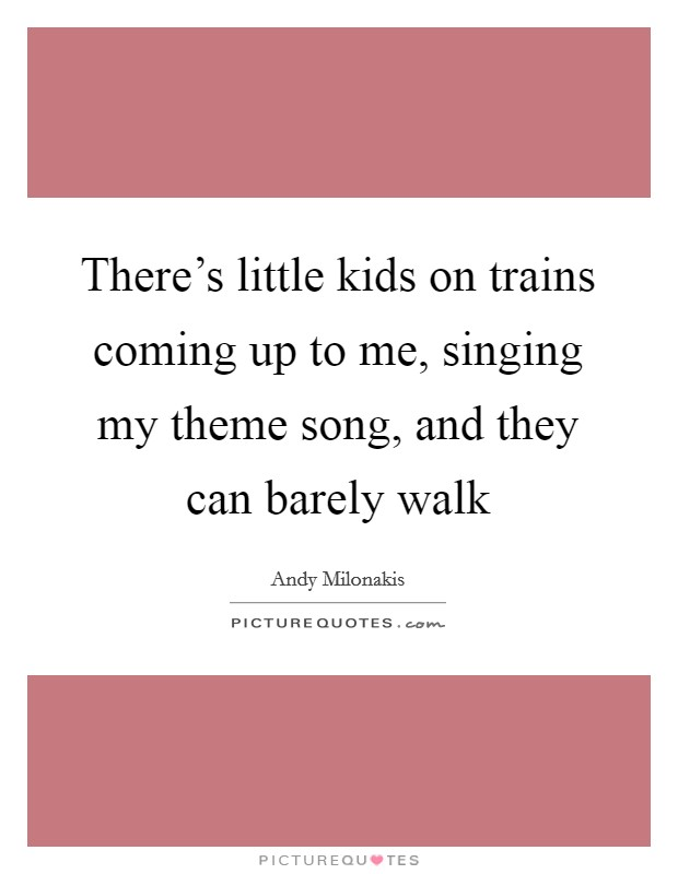 There's little kids on trains coming up to me, singing my theme song, and they can barely walk Picture Quote #1