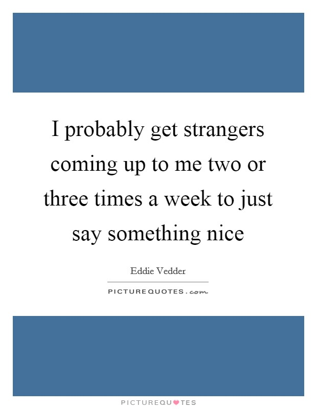 I probably get strangers coming up to me two or three times a week to just say something nice Picture Quote #1