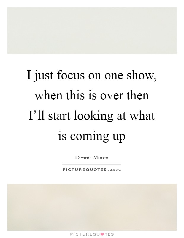 I just focus on one show, when this is over then I'll start looking at what is coming up Picture Quote #1