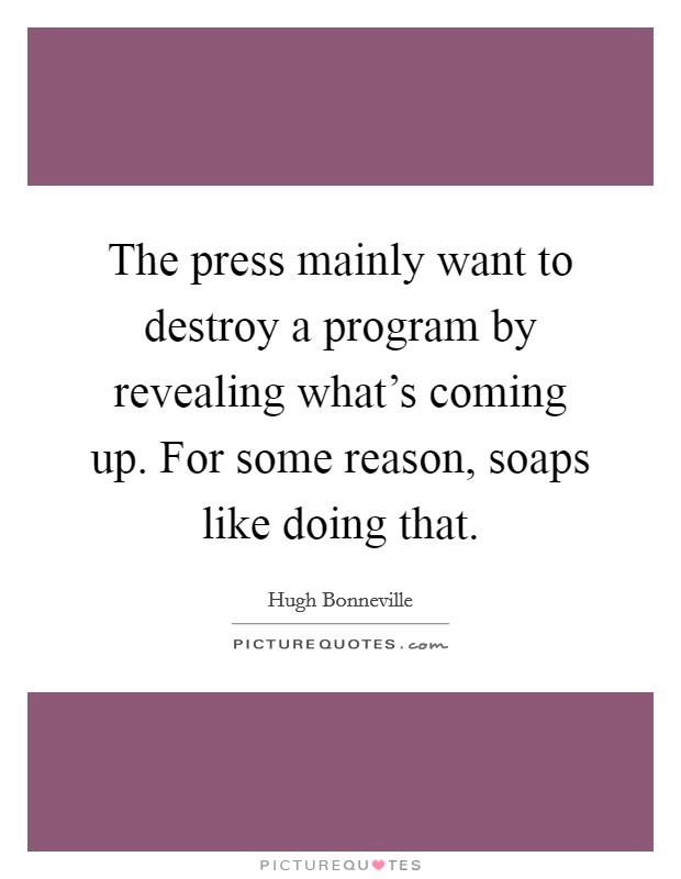 The press mainly want to destroy a program by revealing what's coming up. For some reason, soaps like doing that Picture Quote #1