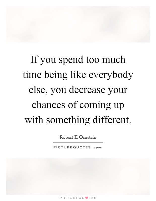 If you spend too much time being like everybody else, you decrease your chances of coming up with something different Picture Quote #1