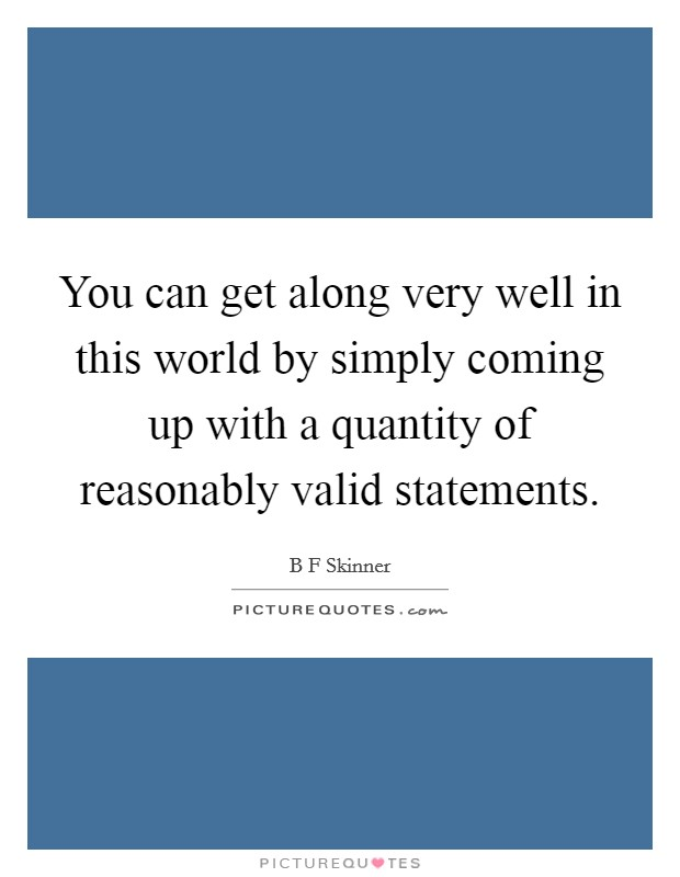 You can get along very well in this world by simply coming up with a quantity of reasonably valid statements Picture Quote #1