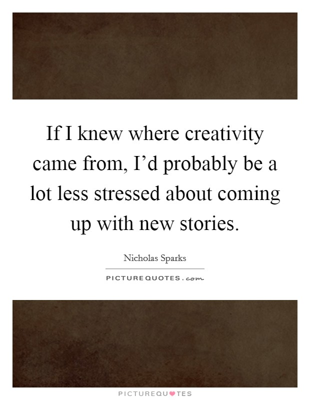 If I knew where creativity came from, I'd probably be a lot less stressed about coming up with new stories Picture Quote #1