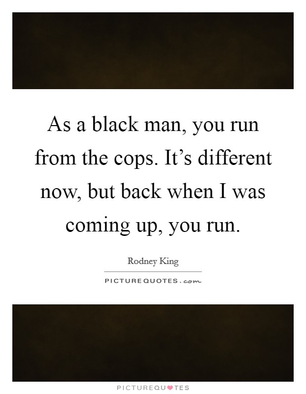 As a black man, you run from the cops. It's different now, but back when I was coming up, you run Picture Quote #1