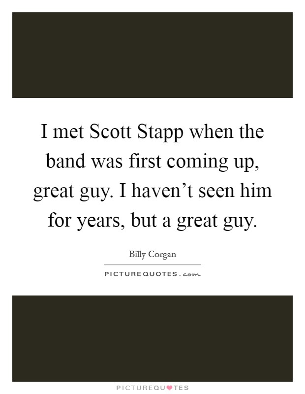 I met Scott Stapp when the band was first coming up, great guy. I haven't seen him for years, but a great guy Picture Quote #1
