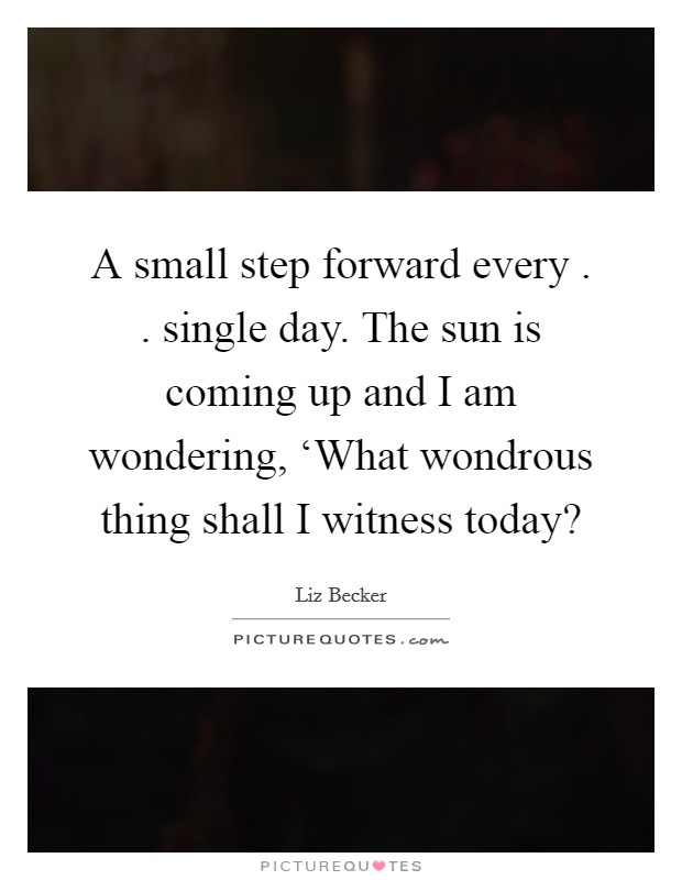 A small step forward every . . single day. The sun is coming up and I am wondering, 'What wondrous thing shall I witness today? Picture Quote #1