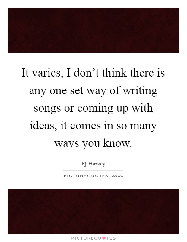 It varies, I don't think there is any one set way of writing songs or coming up with ideas, it comes in so many ways you know Picture Quote #1