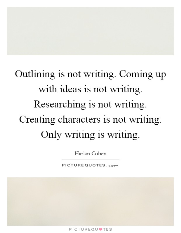 Outlining is not writing. Coming up with ideas is not writing. Researching is not writing. Creating characters is not writing. Only writing is writing Picture Quote #1