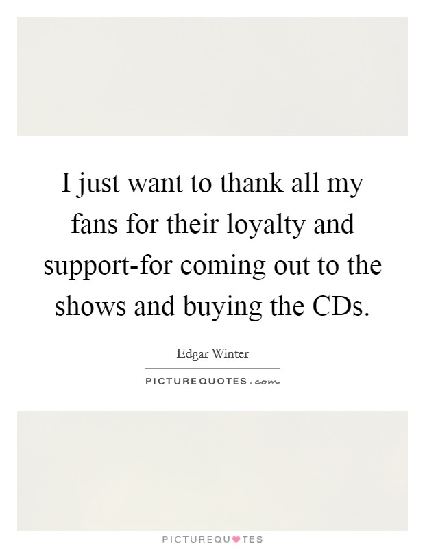 I just want to thank all my fans for their loyalty and support-for coming out to the shows and buying the CDs Picture Quote #1
