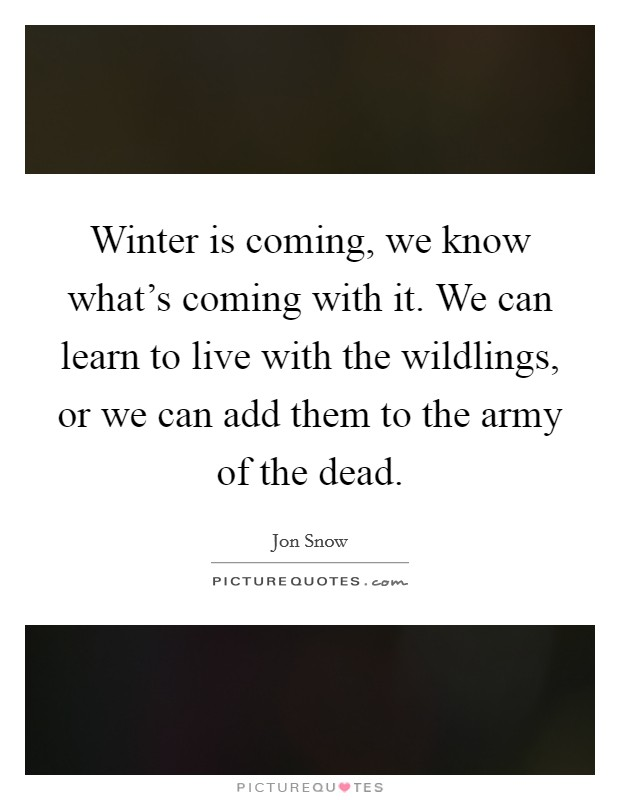 Winter is coming, we know what's coming with it. We can learn to live with the wildlings, or we can add them to the army of the dead Picture Quote #1