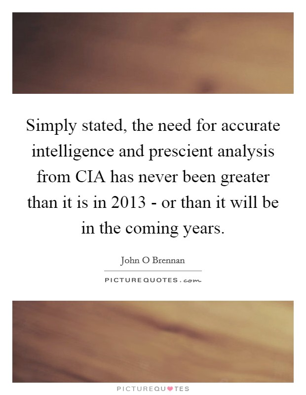 Simply stated, the need for accurate intelligence and prescient analysis from CIA has never been greater than it is in 2013 - or than it will be in the coming years. Picture Quote #1
