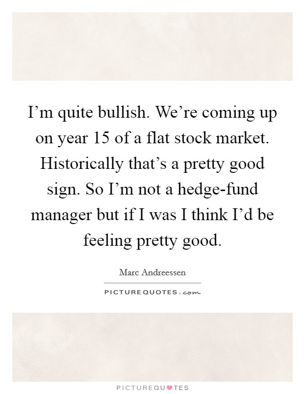 I'm quite bullish. We're coming up on year 15 of a flat stock market. Historically that's a pretty good sign. So I'm not a hedge-fund manager but if I was I think I'd be feeling pretty good Picture Quote #1