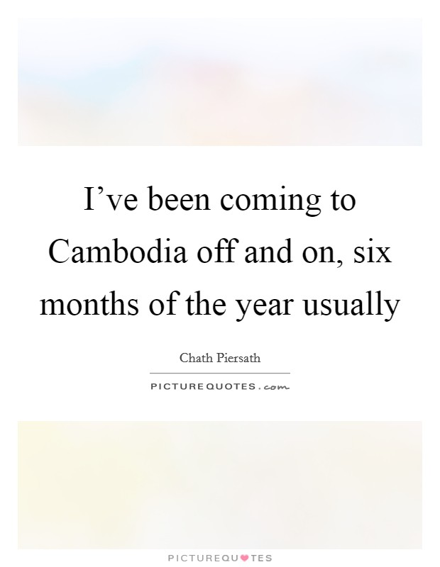 I've been coming to Cambodia off and on, six months of the year usually Picture Quote #1