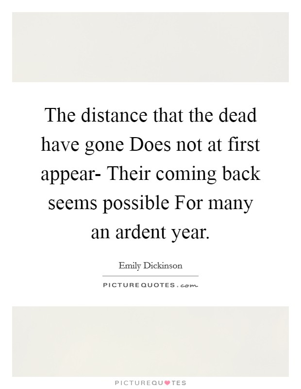The distance that the dead have gone Does not at first appear- Their coming back seems possible For many an ardent year Picture Quote #1