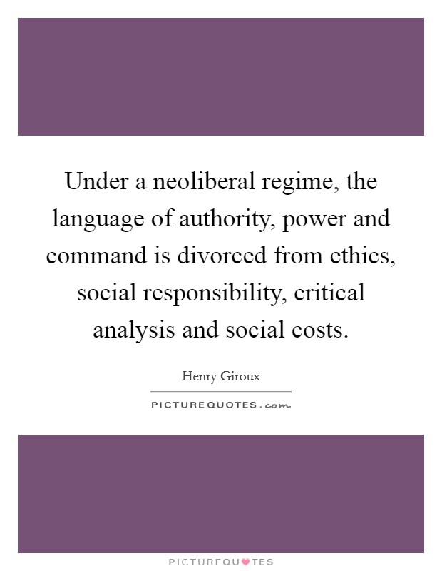 Under a neoliberal regime, the language of authority, power and command is divorced from ethics, social responsibility, critical analysis and social costs Picture Quote #1