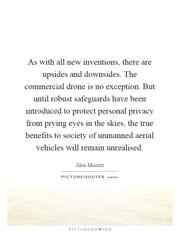 As with all new inventions, there are upsides and downsides. The commercial drone is no exception. But until robust safeguards have been introduced to protect personal privacy from prying eyes in the skies, the true benefits to society of unmanned aerial vehicles will remain unrealised Picture Quote #1