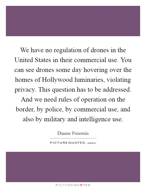 We have no regulation of drones in the United States in their commercial use. You can see drones some day hovering over the homes of Hollywood luminaries, violating privacy. This question has to be addressed. And we need rules of operation on the border, by police, by commercial use, and also by military and intelligence use Picture Quote #1