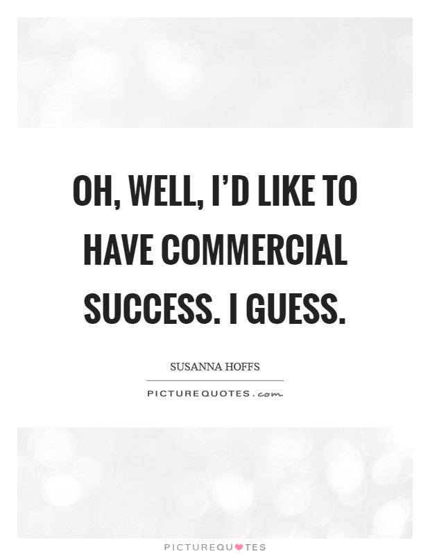 Oh, well, I'd like to have commercial success. I guess Picture Quote #1