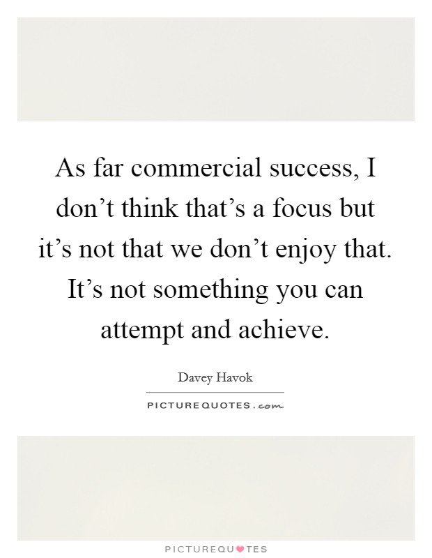 As far commercial success, I don't think that's a focus but it's not that we don't enjoy that. It's not something you can attempt and achieve Picture Quote #1