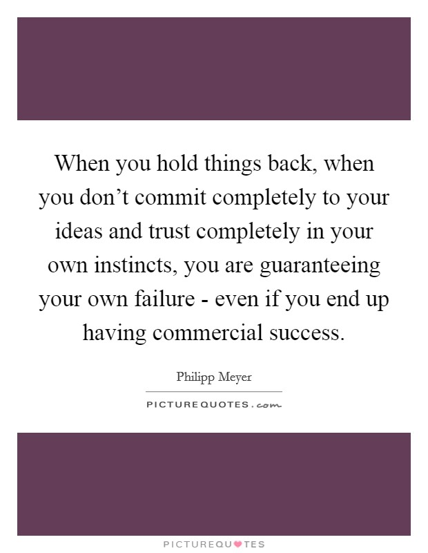 When you hold things back, when you don't commit completely to your ideas and trust completely in your own instincts, you are guaranteeing your own failure - even if you end up having commercial success Picture Quote #1