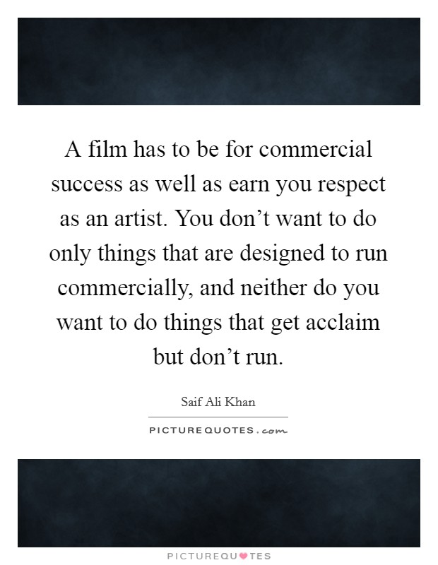 A film has to be for commercial success as well as earn you respect as an artist. You don't want to do only things that are designed to run commercially, and neither do you want to do things that get acclaim but don't run Picture Quote #1