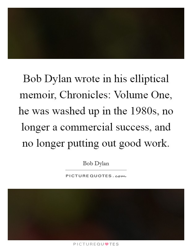 Bob Dylan wrote in his elliptical memoir, Chronicles: Volume One, he was washed up in the 1980s, no longer a commercial success, and no longer putting out good work Picture Quote #1