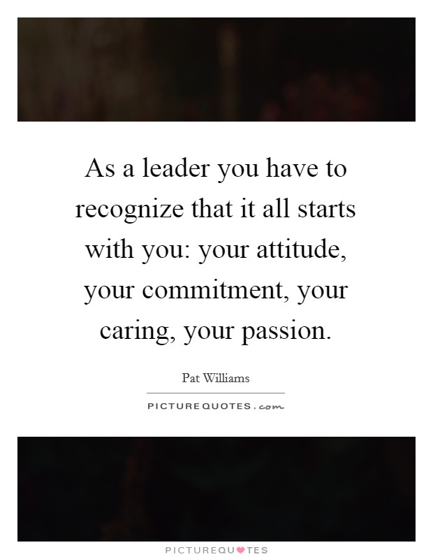 As a leader you have to recognize that it all starts with you: your attitude, your commitment, your caring, your passion Picture Quote #1
