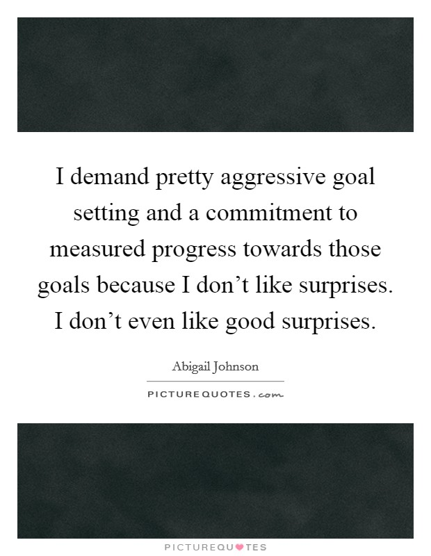 I demand pretty aggressive goal setting and a commitment to measured progress towards those goals because I don't like surprises. I don't even like good surprises Picture Quote #1