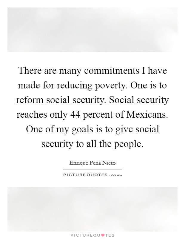 There are many commitments I have made for reducing poverty. One is to reform social security. Social security reaches only 44 percent of Mexicans. One of my goals is to give social security to all the people Picture Quote #1