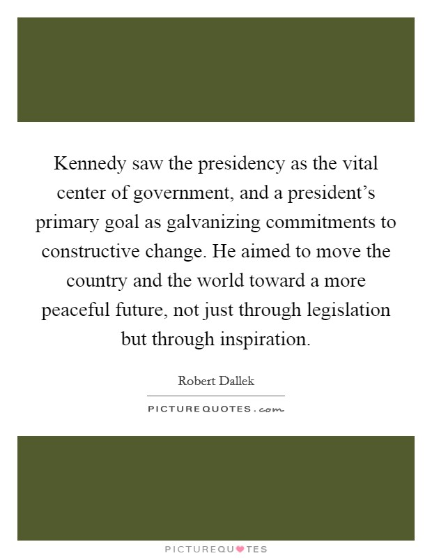 Kennedy saw the presidency as the vital center of government, and a president's primary goal as galvanizing commitments to constructive change. He aimed to move the country and the world toward a more peaceful future, not just through legislation but through inspiration. Picture Quote #1