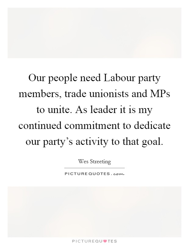 Our people need Labour party members, trade unionists and MPs to unite. As leader it is my continued commitment to dedicate our party's activity to that goal Picture Quote #1